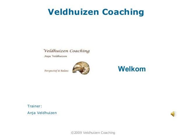 Veldhuizen Coaching Trainer: Anja Veldhuizen Welkom ©2009 Veldhuizen Coaching