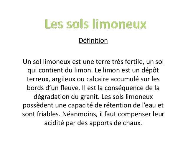 Définition Un sol limoneux est une terre très fertile, un sol qui contient du limon. Le limon est un dépôt terreux, argile...