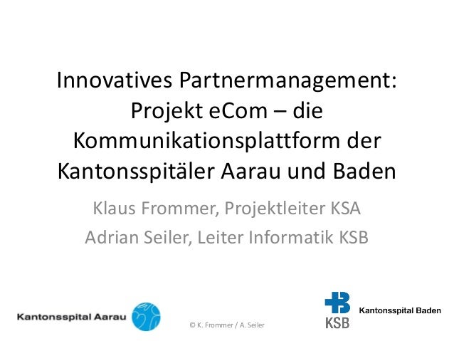 Innovatives Partnermanagement: Projekt eCom – die Kommunikationsplattform der Kantonsspitäler Aarau und Baden Klaus Fromme...