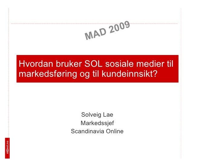 Hvordan bruker SOL sosiale medier til markedsføring og til kundeinnsikt? Solveig Lae Markedssjef Scandinavia Online MAD 20...