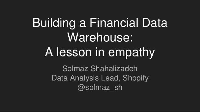 Building a Financial Data Warehouse: A lesson in empathy Solmaz Shahalizadeh Data Analysis Lead, Shopify @solmaz_sh