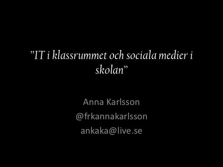 """""""IT i klassrummet och sociala medier i              skolan""""            Anna Karlsson          @frkannakarlsson           a..."""