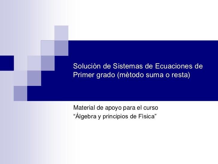 """Soluciòn de Sistemas de Ecuaciones dePrimer grado (mètodo suma o resta)Material de apoyo para el curso""""Àlgebra y principio..."""