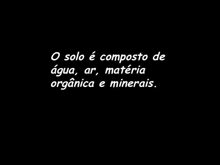 O solo é composto deágua, ar, matériaorgânica e minerais.