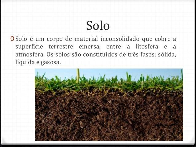 Solo  0 Solo é um corpo de material inconsolidado que cobre a  superfície terrestre emersa, entre a litosfera e a  atmosfe...