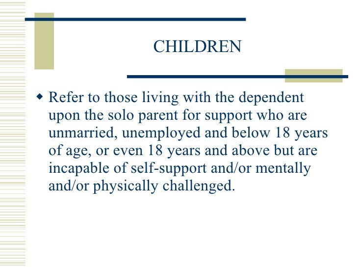 CHILDREN <ul><li>Refer to those living with the dependent  upon the solo parent for support who are unmarried, unemployed ...