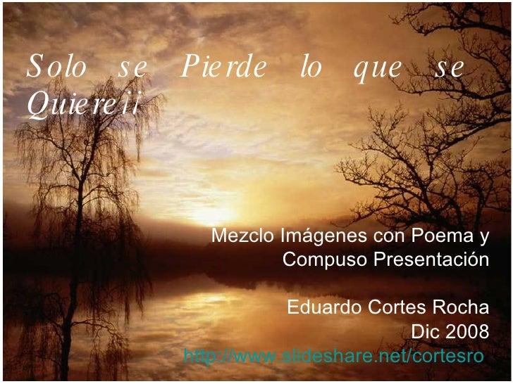 Solo se Pierde lo que se Quiere¡¡ Mezclo Imágenes con Poema y Compuso Presentación Eduardo Cortes Rocha Dic 2008 http://ww...