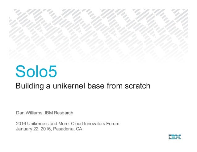 Building a unikernel base from scratch Dan Williams, IBM Research 2016 Unikernels and More: Cloud Innovators Forum January...