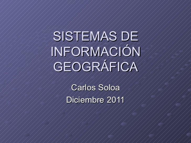 SISTEMAS DE INFORMACIÓN GEOGRÁFICA Carlos Soloa Diciembre 2011