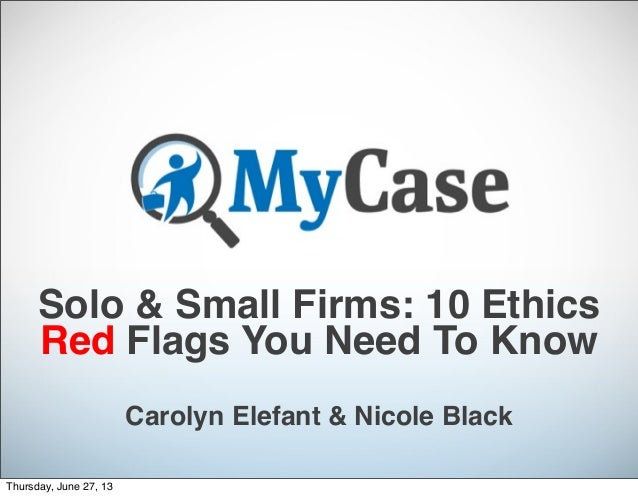 Solo & Small Firms: 10 Ethics Red Flags You Need To Know Carolyn Elefant & Nicole Black Thursday, June 27, 13