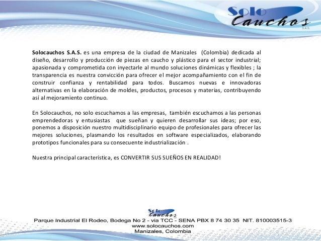 Solocauchos S.A.S. es una empresa de la ciudad de Manizales (Colombia) dedicada al diseño, desarrollo y producción de piez...