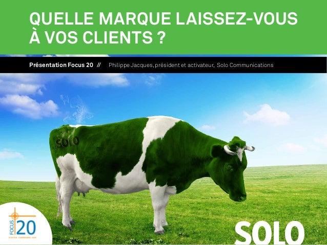 Quelle marque laissez-vous à vos clients ? Présentation Focus 20 //  Philippe Jacques, président et activateur, Solo Commu...