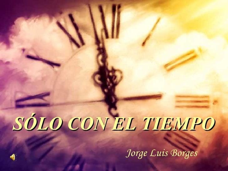 SÓLO CON EL TIEMPO          Jorge Luis Borges