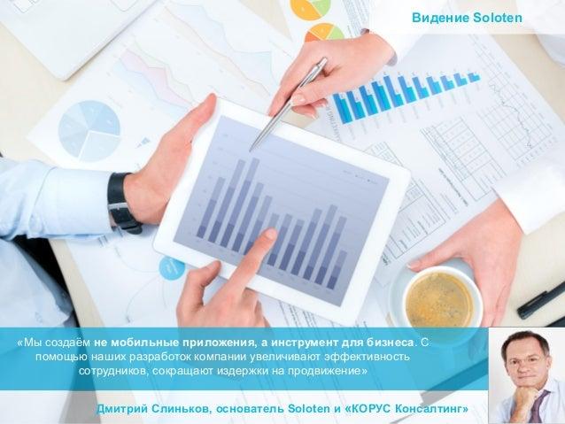 Видение Soloten  «Мы создаём не мобильные приложения, а инструмент для бизнеса. С помощью наших разработок компании увелич...