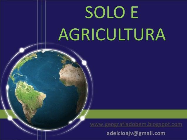 SOLO EAGRICULTURA   www.geografiadobem.blogspot.com        adelcioajv@gmail.com