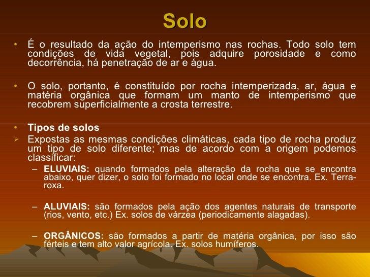 Solo <ul><li>É o resultado da ação do intemperismo nas rochas. Todo solo tem condições de vida vegetal, pois adquire poros...