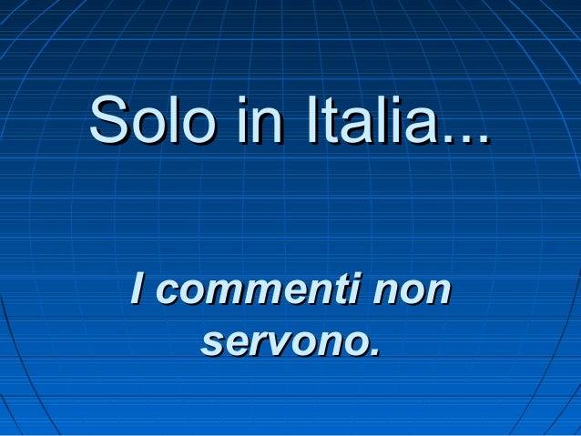Solo in Italia... I commenti non     servono.