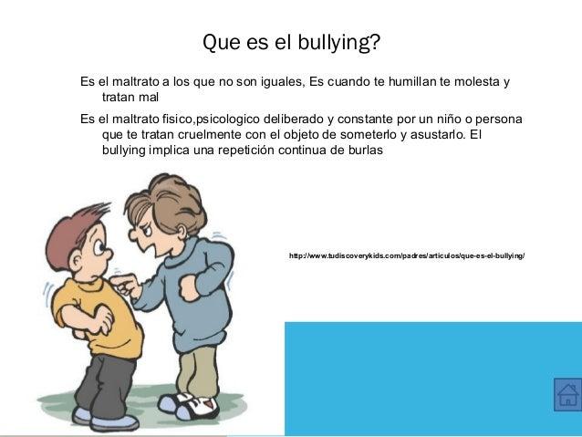 Que es el bullying? Es el maltrato a los que no son iguales, Es cuando te humillan te molesta y tratan mal Es el maltrato ...