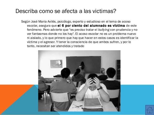 Describa como se afecta a las victimas? Según José Maria Avilés, psicólogo, experto y estudioso en el tema de acoso escola...