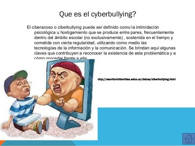 Que es el cyberbullying? El ciberacoso o ciberbullying puede ser definido como la intimidación psicológica u hostigamiento...