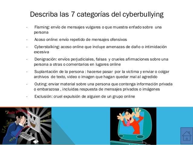 Describa las 7 categorías del cyberbullying ·Flaming: envío de mensajes vulgares o que muestra enfado sobreuna pe...