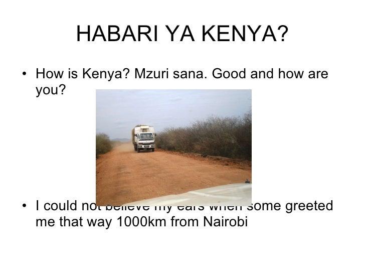 HABARI YA KENYA? <ul><li>How is Kenya? Mzuri sana. Good and how are you? </li></ul><ul><li>I could not believe my ears whe...