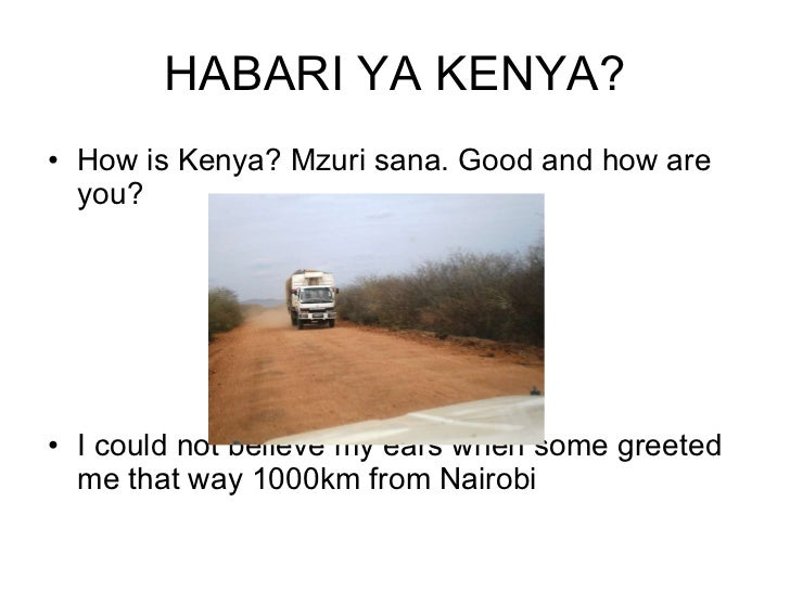 HABARI YA KENYA? <ul><li>How is Kenya? Mzuri sana. Good and how are you? </li></ul><ul><li>I could not believe my ears whe...