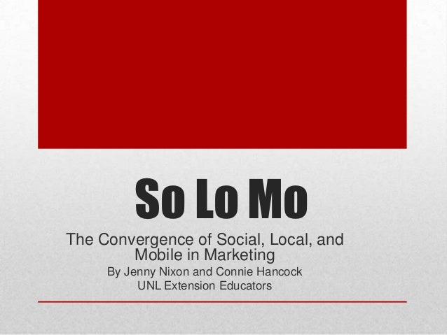 So Lo MoThe Convergence of Social, Local, and        Mobile in Marketing     By Jenny Nixon and Connie Hancock          UN...