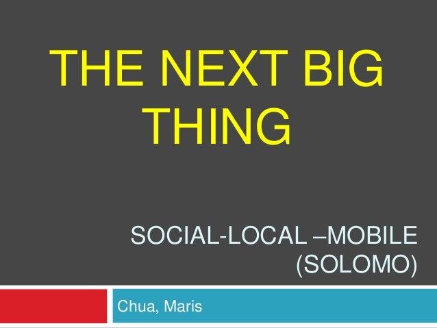THE NEXT BIG THING SOCIAL-LOCAL –MOBILE (SOLOMO) Chua, Maris