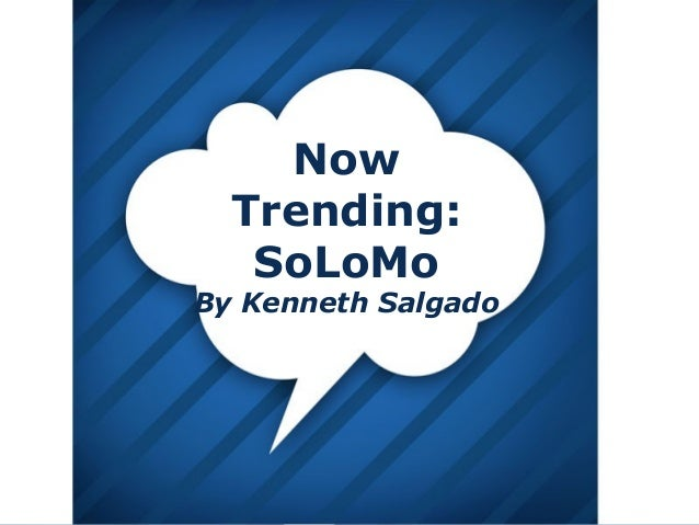 Now Trending: SoLoMo  By Kenneth Salgado  Page 1