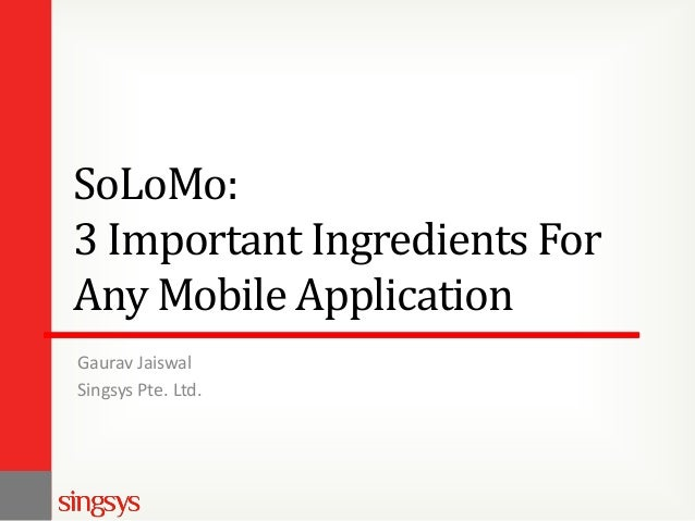 SoLoMo: 3 Important Ingredients For Any Mobile Application Gaurav Jaiswal Singsys Pte. Ltd.