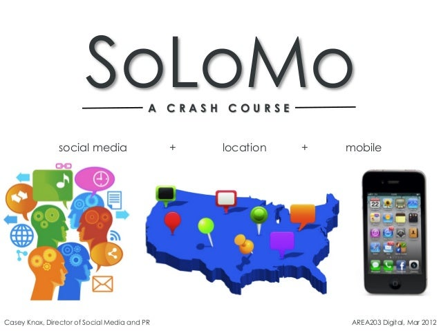 SoLoMoA C R A S H C O U R S E social media + location + mobile Casey Knox, Director of Social Media and PR AREA203 Digital...