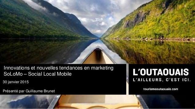 Innovations et nouvelles tendances en marketing SoLoMo – Social Local Mobile 30 janvier 2015 Présenté par Guillaume Brunet