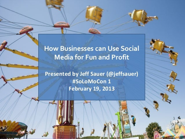 How Businesses can Use Social  Media for Fun and ProfitPresented by Jeff Sauer (@jeffsauer)          #SoLoMoCon 1        F...