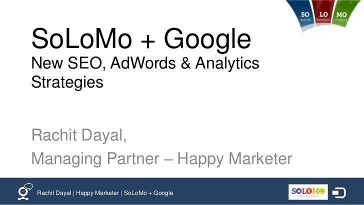SoLoMo + GoogleNew SEO, AdWords & AnalyticsStrategiesRachit Dayal,Managing Partner – Happy MarketerRachit Dayal | Happy Ma...