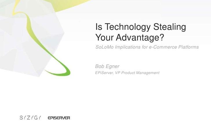 Is Technology Stealing Your Advantage?<br />SoLoMo Implications for e-Commerce Platforms<br />Bob Egner<br />EPiServer, VP...