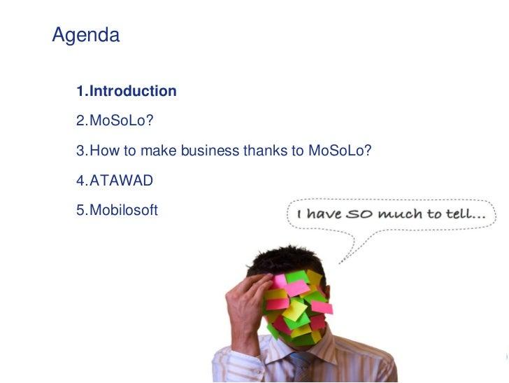 Agenda  1. Introduction  2. MoSoLo?  3. How to make business thanks to MoSoLo?  4. ATAWAD  5. Mobilosoft
