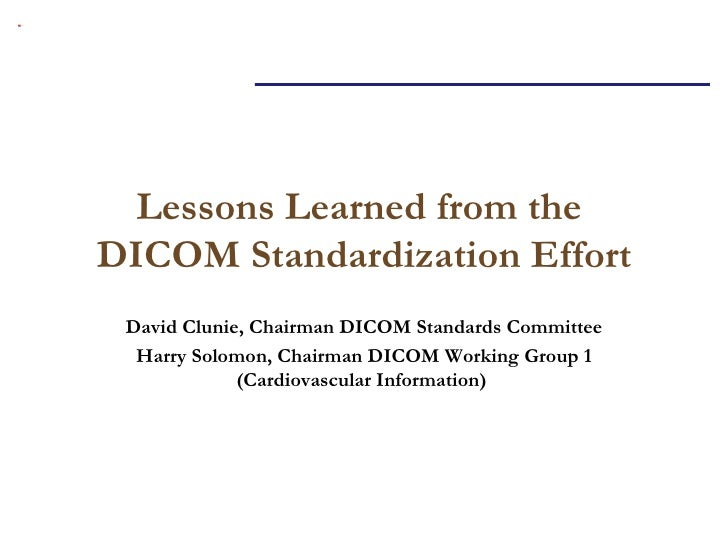 Lessons Learned from the  DICOM Standardization Effort David Clunie, Chairman DICOM Standards Committee Harry Solomon, Cha...