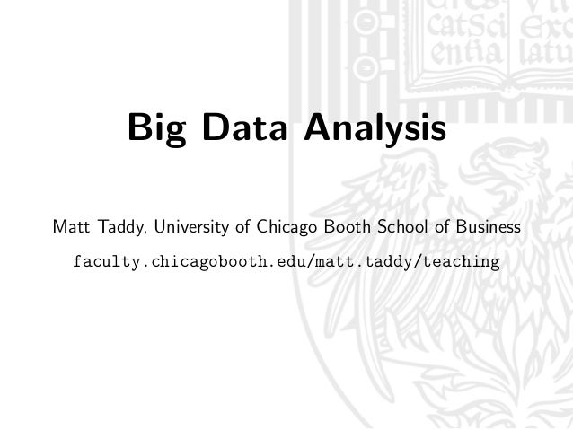 Big Data Analysis Matt Taddy, University of Chicago Booth School of Business faculty.chicagobooth.edu/matt.taddy/teaching