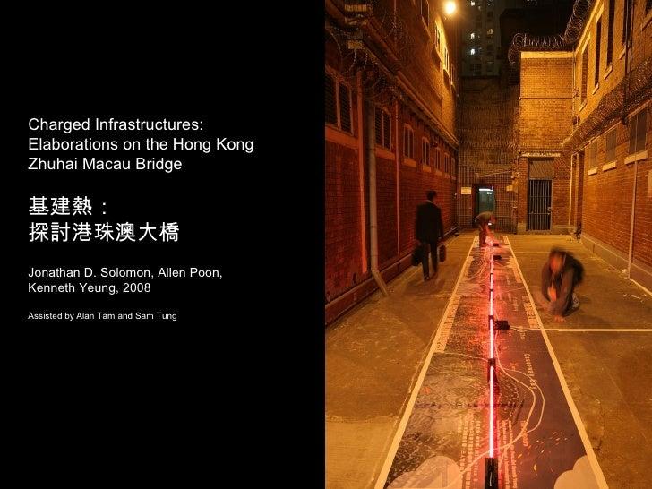 Charged Infrastructures:  Elaborations on the Hong Kong Zhuhai Macau Bridge 基建熱: 探討港珠澳大橋   Jonathan D. Solomon, Allen Poon...