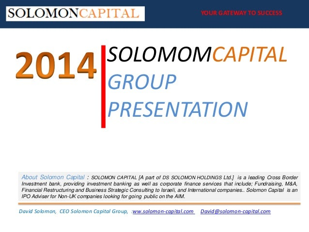 YOUR GATEWAY TO SUCCESS YOUR GATEWAY TO SUCCESS  SOLOMOMCAPITAL GROUP PRESENTATION About Solomon Capital :  SOLOMON CAPITA...