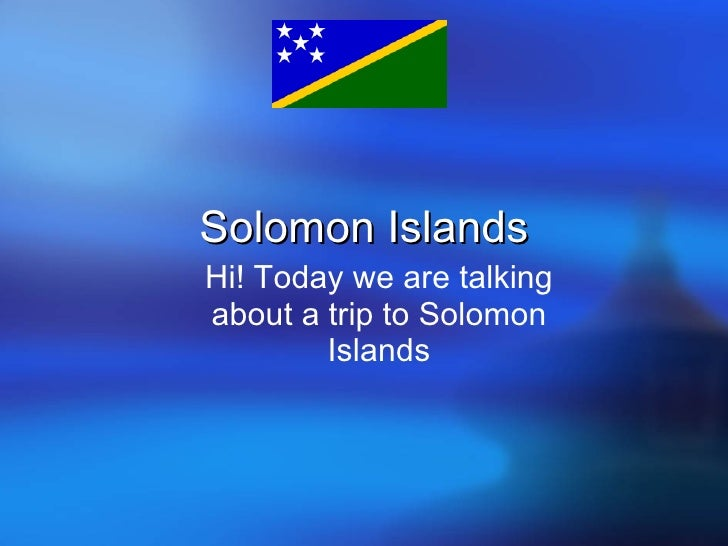 Solomon Islands Hi! Today we are talking about a trip to Solomon Islands