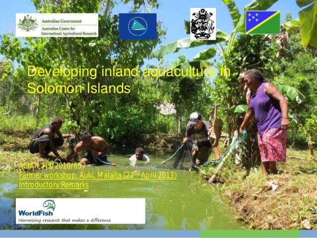 Developing inland aquaculture inSolomon IslandsACIAR FIS/2010/057Farmer workshop, Auki, Malaita (22nd April 2013)Introduct...