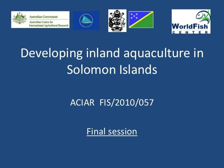 Developing inland aquaculture in       Solomon Islands        ACIAR FIS/2010/057           Final session