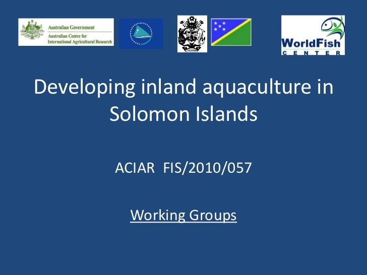 Developing inland aquaculture in       Solomon Islands        ACIAR FIS/2010/057          Working Groups