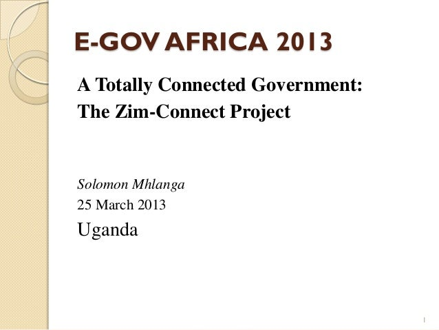 E-GOV AFRICA 2013 A Totally Connected Government: The Zim-Connect Project Solomon Mhlanga 25 March 2013 Uganda 1