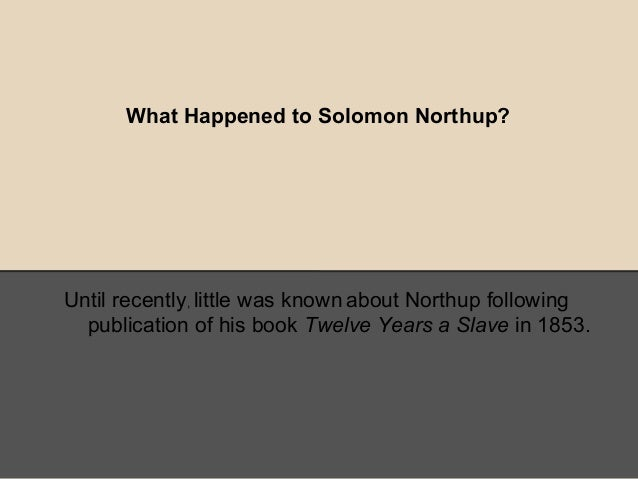 What Happened to Solomon Northup?Until recently, little was known about Northup followingpublication of his book Twelve Ye...