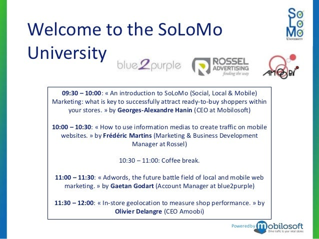 Welcome to the SoLoMoUniversity    09:30 – 10:00: « An introduction to SoLoMo (Social, Local & Mobile)  Marketing: what is...