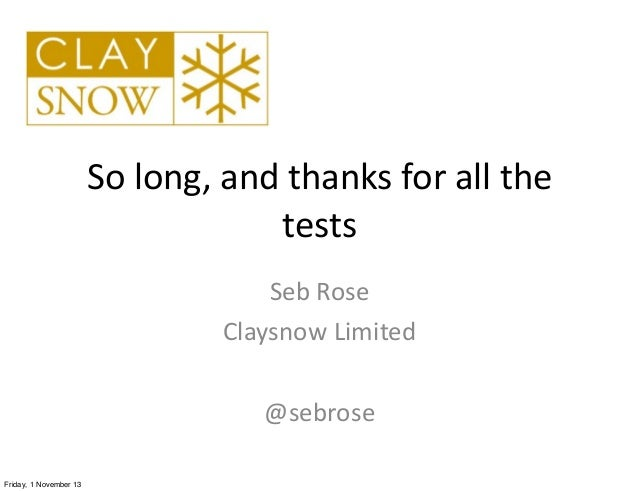 So  long,  and  thanks  for  all  the   tests Seb  Rose Claysnow  Limited @sebrose Friday, 1 November 13