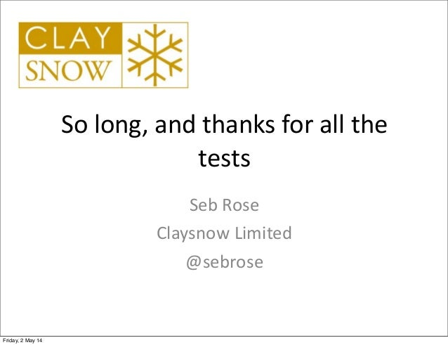 So  long,  and  thanks  for  all  the   tests Seb  Rose Claysnow  Limited @sebrose Friday, 2 May 14